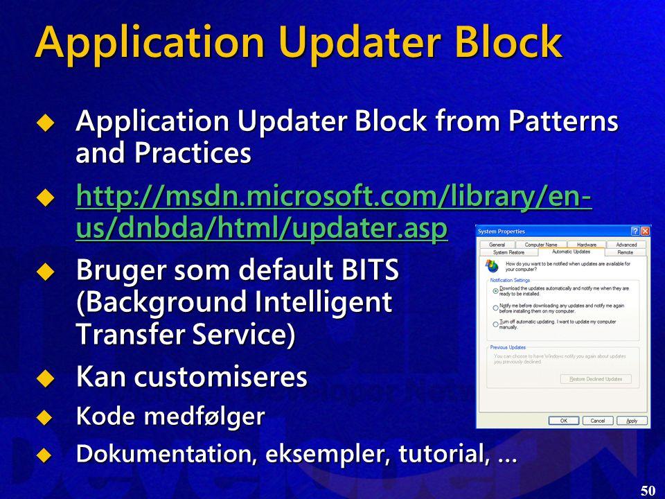 50 Application Updater Block  Application Updater Block from Patterns and Practices  http://msdn.microsoft.com/library/en- us/dnbda/html/updater.asp http://msdn.microsoft.com/library/en- us/dnbda/html/updater.asp http://msdn.microsoft.com/library/en- us/dnbda/html/updater.asp  Bruger som default BITS (Background Intelligent Transfer Service)  Kan customiseres  Kode medfølger  Dokumentation, e ksempler, tutorial, …