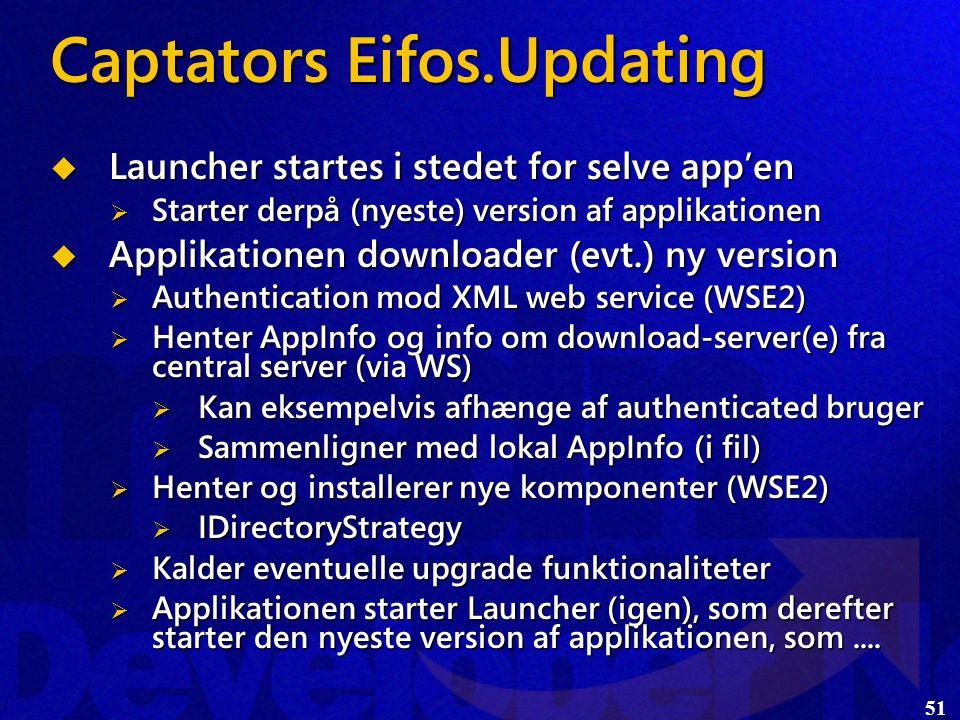 51 Captators Eifos.Updating  Launcher startes i stedet for selve app'en  Starter derpå (nyeste) version af applikationen  Applikationen downloader (evt.) ny version  Authentication mod XML web service (WSE2)  Henter AppInfo og info om download-server(e) fra central server (via WS)  Kan eksempelvis afhænge af authenticated bruger  Sammenligner med lokal AppInfo (i fil)  Henter og installerer nye komponenter (WSE2)  IDirectoryStrategy  Kalder eventuelle upgrade funktionaliteter  Applikationen starter Launcher (igen), som derefter starter den nyeste version af applikationen, som....