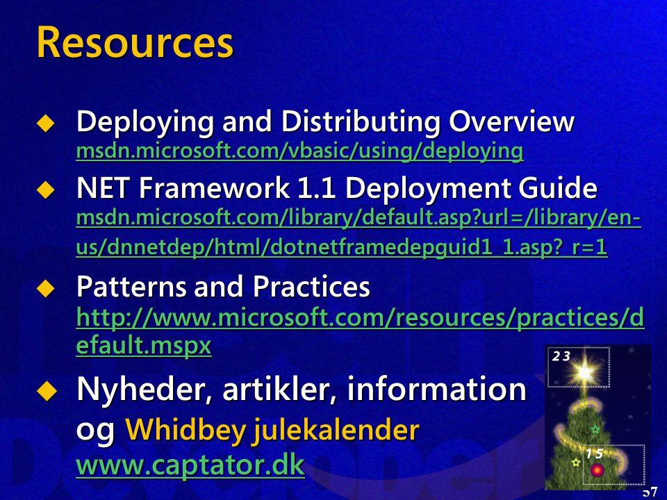 57 Resources  Deploying and Distributing Overview msdn.microsoft.com/vbasic/using/deploying msdn.microsoft.com/vbasic/using/deploying  NET Framework 1.1 Deployment Guide msdn.microsoft.com/library/default.asp url=/library/en- us/dnnetdep/html/dotnetframedepguid1_1.asp _r=1 msdn.microsoft.com/library/default.asp url=/library/en- us/dnnetdep/html/dotnetframedepguid1_1.asp _r=1 msdn.microsoft.com/library/default.asp url=/library/en- us/dnnetdep/html/dotnetframedepguid1_1.asp _r=1  Patterns and Practices http://www.microsoft.com/resources/practices/d efault.mspx http://www.microsoft.com/resources/practices/d efault.mspx http://www.microsoft.com/resources/practices/d efault.mspx  Nyheder, artikler, information og Whidbey julekalender www.captator.dk
