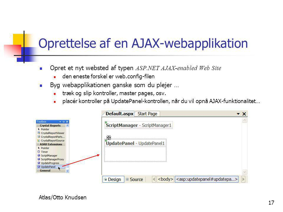 Atlas/Otto Knudsen 17 Oprettelse af en AJAX-webapplikation  Opret et nyt websted af typen ASP.NET AJAX-enabled Web Site  den eneste forskel er web.config-filen  Byg webapplikationen ganske som du plejer …  træk og slip kontroller, master pages, osv.