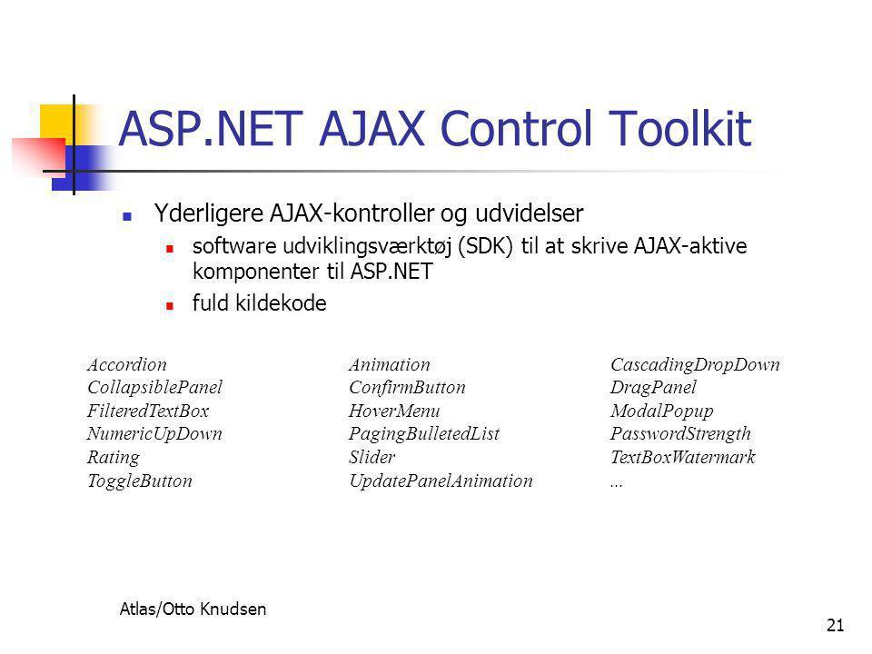 Atlas/Otto Knudsen 21 ASP.NET AJAX Control Toolkit  Yderligere AJAX-kontroller og udvidelser  software udviklingsværktøj (SDK) til at skrive AJAX-aktive komponenter til ASP.NET  fuld kildekode AccordionAnimationCascadingDropDown CollapsiblePanelConfirmButtonDragPanel FilteredTextBoxHoverMenuModalPopup NumericUpDownPagingBulletedListPasswordStrength RatingSliderTextBoxWatermark ToggleButtonUpdatePanelAnimation...