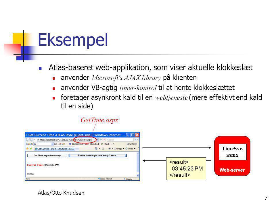 Atlas/Otto Knudsen 7 Eksempel  Atlas-baseret web-applikation, som viser aktuelle klokkeslæt  anvender Microsoft s AJAX library på klienten  anvender VB-agtig timer-kontrol til at hente klokkeslættet  foretager asynkront kald til en webtjeneste (mere effektivt end kald til en side) Web-server TimeSvc.