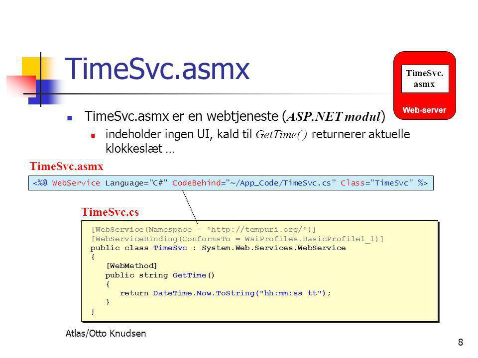 Atlas/Otto Knudsen 8 TimeSvc.asmx  TimeSvc.asmx er en webtjeneste ( ASP.NET modul )  indeholder ingen UI, kald til GetTime( ) returnerer aktuelle klokkeslæt … [WebService(Namespace = http://tempuri.org/ )] [WebServiceBinding(ConformsTo = WsiProfiles.BasicProfile1_1)] public class TimeSvc : System.Web.Services.WebService { [WebMethod] public string GetTime() { return DateTime.Now.ToString( hh:mm:ss tt ); } [WebService(Namespace = http://tempuri.org/ )] [WebServiceBinding(ConformsTo = WsiProfiles.BasicProfile1_1)] public class TimeSvc : System.Web.Services.WebService { [WebMethod] public string GetTime() { return DateTime.Now.ToString( hh:mm:ss tt ); } TimeSvc.asmx TimeSvc.cs Web-server TimeSvc.