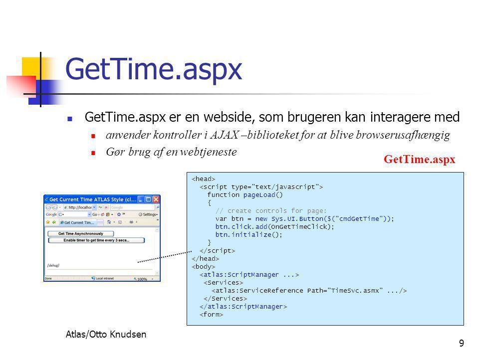 Atlas/Otto Knudsen 9 GetTime.aspx  GetTime.aspx er en webside, som brugeren kan interagere med  anvender kontroller i AJAX –biblioteket for at blive browserusafhængig  Gør brug af en webtjeneste function pageLoad() { // create controls for page: var btn = new Sys.UI.Button($( cmdGetTime )); btn.click.add(OnGetTimeClick); btn.initialize(); } GetTime.aspx