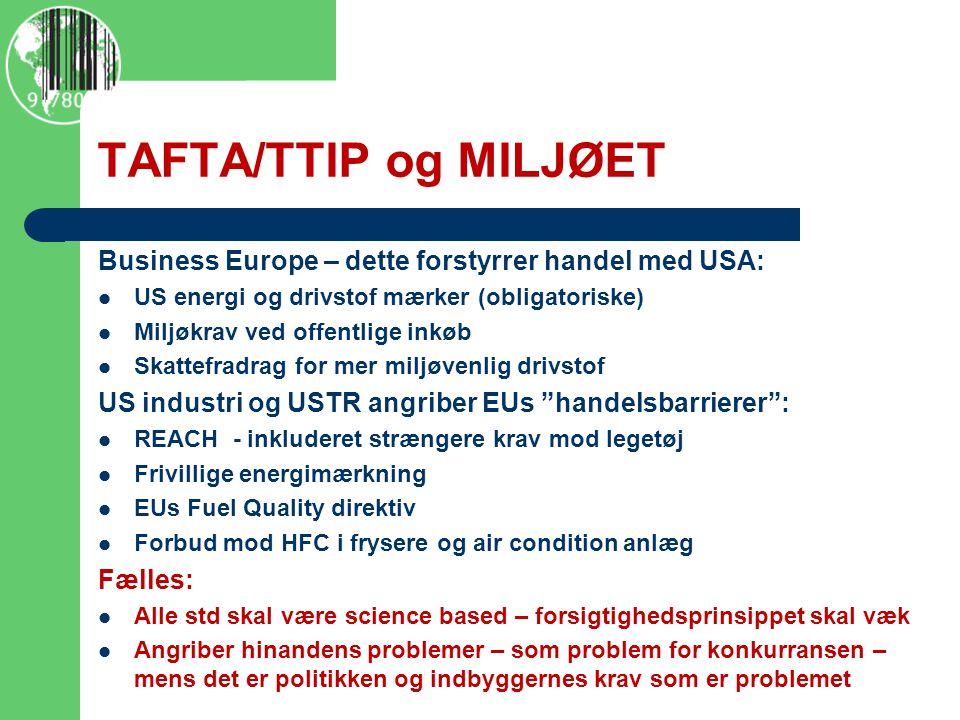 TAFTA/TTIP og MILJØET Business Europe – dette forstyrrer handel med USA:  US energi og drivstof mærker (obligatoriske)  Miljøkrav ved offentlige inkøb  Skattefradrag for mer miljøvenlig drivstof US industri og USTR angriber EUs handelsbarrierer :  REACH - inkluderet strængere krav mod legetøj  Frivillige energimærkning  EUs Fuel Quality direktiv  Forbud mod HFC i frysere og air condition anlæg Fælles:  Alle std skal være science based – forsigtighedsprinsippet skal væk  Angriber hinandens problemer – som problem for konkurransen – mens det er politikken og indbyggernes krav som er problemet  http://www.policymic.com/articles/71255/10-corporations-control-almost-everything-you-buy-this-chart-shows- how