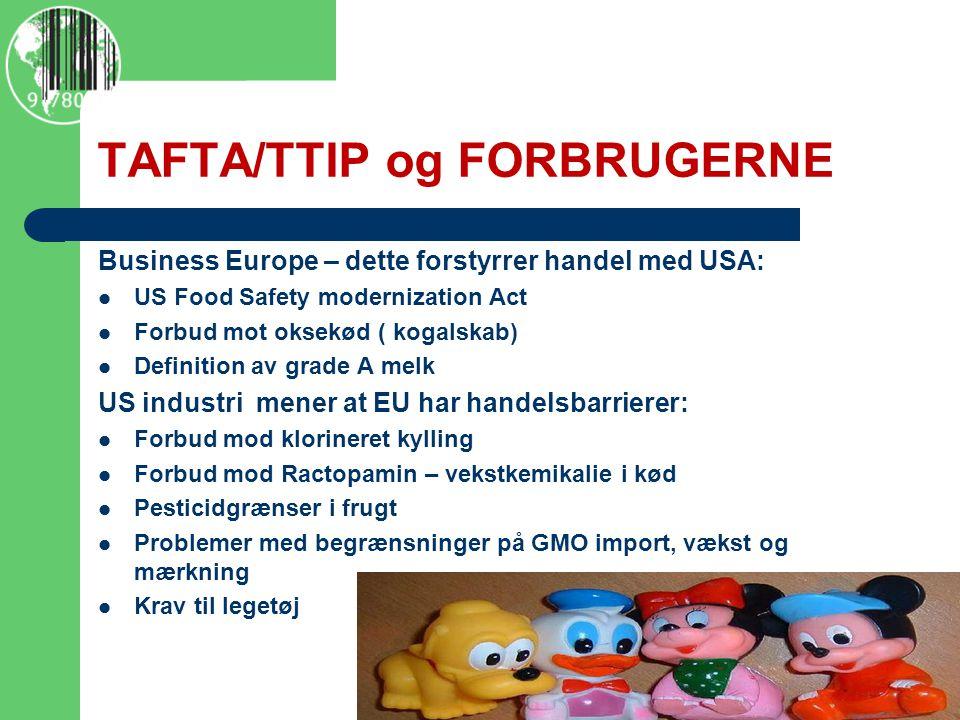 TAFTA/TTIP og FORBRUGERNE Business Europe – dette forstyrrer handel med USA:  US Food Safety modernization Act  Forbud mot oksekød ( kogalskab)  Definition av grade A melk US industri mener at EU har handelsbarrierer:  Forbud mod klorineret kylling  Forbud mod Ractopamin – vekstkemikalie i kød  Pesticidgrænser i frugt  Problemer med begrænsninger på GMO import, vækst og mærkning  Krav til legetøj  http://www.policymic.com/articles/71255/10-corporations-control-almost-everything-you-buy-this-chart- shows-how
