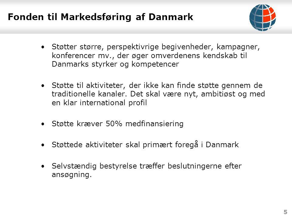 5 Fonden til Markedsføring af Danmark •Støtter større, perspektivrige begivenheder, kampagner, konferencer mv., der øger omverdenens kendskab til Danmarks styrker og kompetencer •Støtte til aktiviteter, der ikke kan finde støtte gennem de traditionelle kanaler.