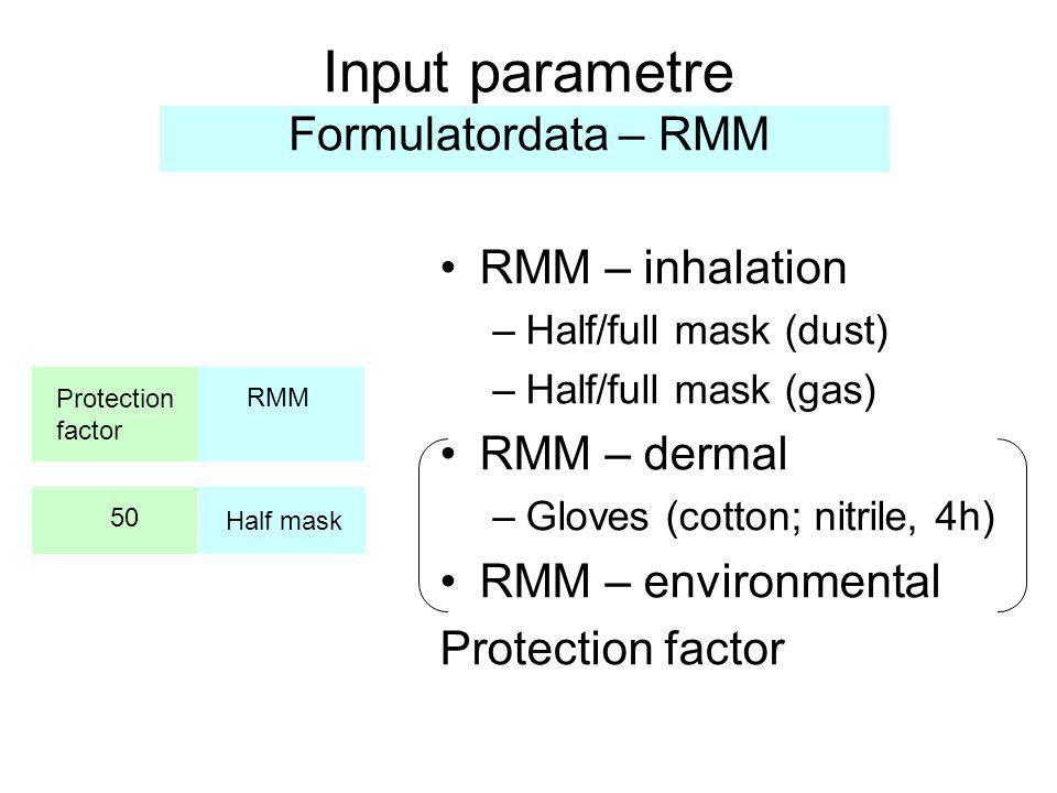 Input parametre Formulatordata – RMM •RMM – inhalation –Half/full mask (dust) –Half/full mask (gas) •RMM – dermal –Gloves (cotton; nitrile, 4h) •RMM – environmental Protection factor RMM Protection factor Half mask 50