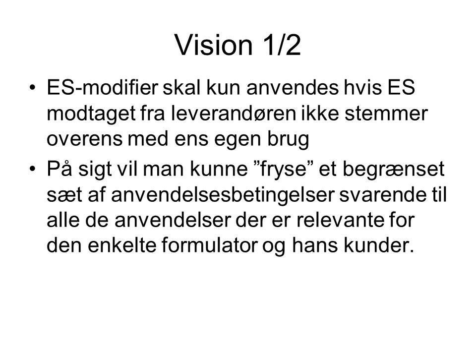Vision 1/2 •ES-modifier skal kun anvendes hvis ES modtaget fra leverandøren ikke stemmer overens med ens egen brug •På sigt vil man kunne fryse et begrænset sæt af anvendelsesbetingelser svarende til alle de anvendelser der er relevante for den enkelte formulator og hans kunder.