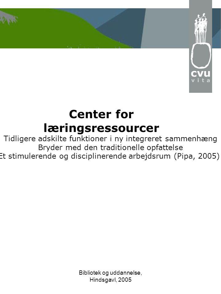 Bibliotek og uddannelse, Hindsgavl, 2005 Center for læringsressourcer Tidligere adskilte funktioner i ny integreret sammenhæng Bryder med den traditionelle opfattelse Et stimulerende og disciplinerende arbejdsrum (Pipa, 2005)