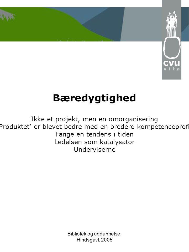 Bibliotek og uddannelse, Hindsgavl, 2005 Bæredygtighed Ikke et projekt, men en omorganisering 'Produktet' er blevet bedre med en bredere kompetenceprofil Fange en tendens i tiden Ledelsen som katalysator Underviserne