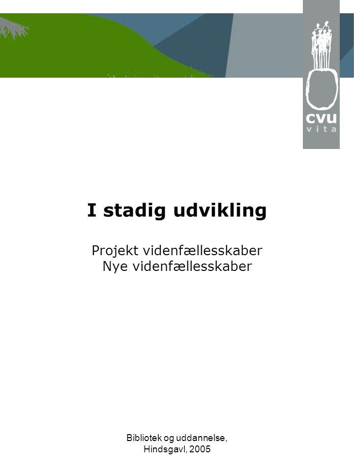Bibliotek og uddannelse, Hindsgavl, 2005 I stadig udvikling Projekt videnfællesskaber Nye videnfællesskaber