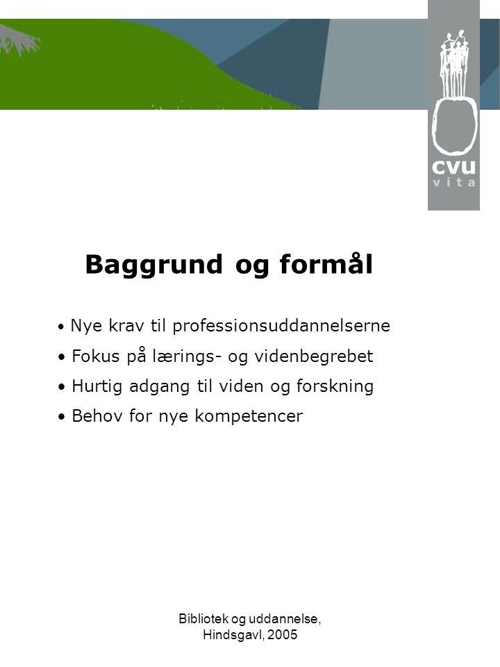 Bibliotek og uddannelse, Hindsgavl, 2005 Baggrund og formål • Nye krav til professionsuddannelserne • Fokus på lærings- og videnbegrebet • Hurtig adgang til viden og forskning • Behov for nye kompetencer