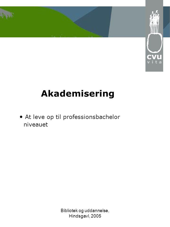 Bibliotek og uddannelse, Hindsgavl, 2005 Akademisering • At leve op til professionsbachelor niveauet