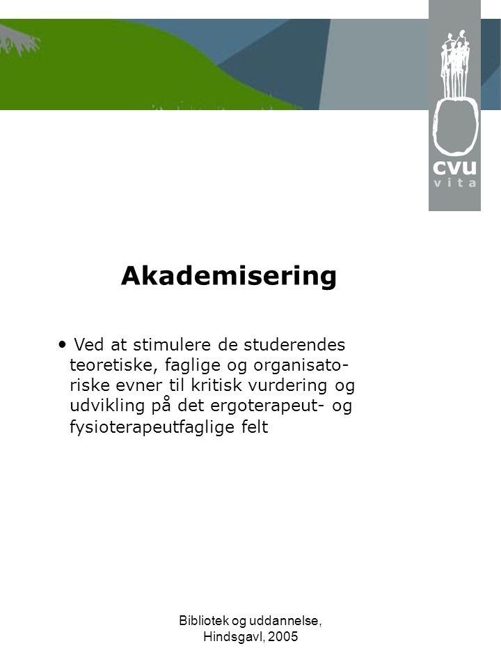 Bibliotek og uddannelse, Hindsgavl, 2005 Akademisering • Ved at stimulere de studerendes teoretiske, faglige og organisato- riske evner til kritisk vurdering og udvikling på det ergoterapeut- og fysioterapeutfaglige felt