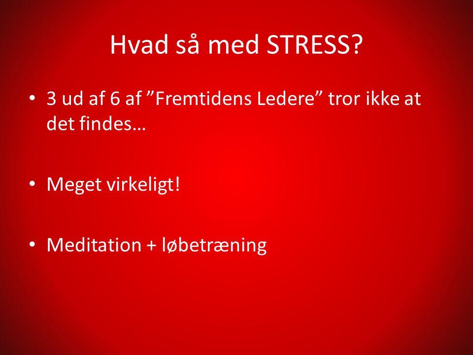 Hvad så med STRESS. • 3 ud af 6 af Fremtidens Ledere tror ikke at det findes… • Meget virkeligt.