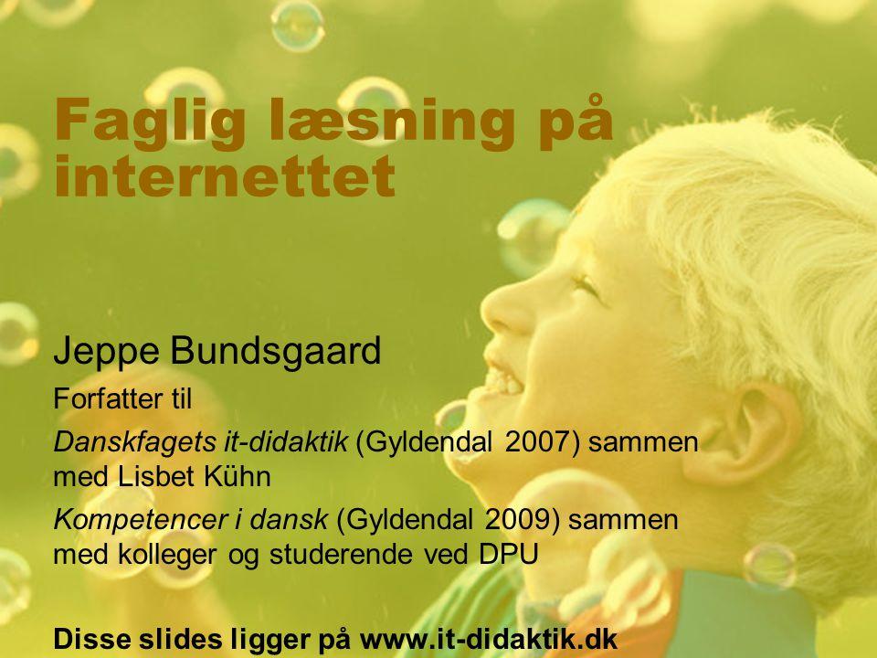 Faglig læsning på internettet Jeppe Bundsgaard Forfatter til Danskfagets it-didaktik (Gyldendal 2007) sammen med Lisbet Kühn Kompetencer i dansk (Gyldendal 2009) sammen med kolleger og studerende ved DPU Disse slides ligger på www.it-didaktik.dk