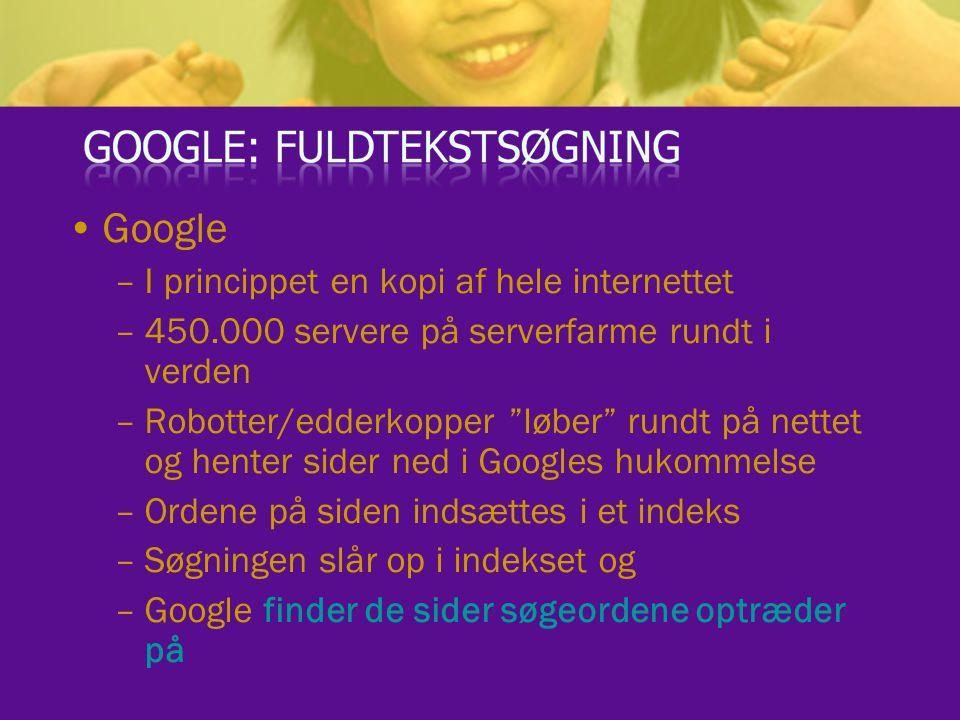Google –I princippet en kopi af hele internettet –450.000 servere på serverfarme rundt i verden –Robotter/edderkopper løber rundt på nettet og henter sider ned i Googles hukommelse –Ordene på siden indsættes i et indeks –Søgningen slår op i indekset og –Google finder de sider søgeordene optræder på