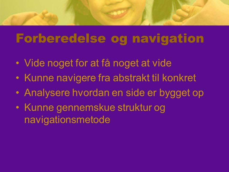 Forberedelse og navigation Vide noget for at få noget at vide Kunne navigere fra abstrakt til konkret Analysere hvordan en side er bygget op Kunne gennemskue struktur og navigationsmetode