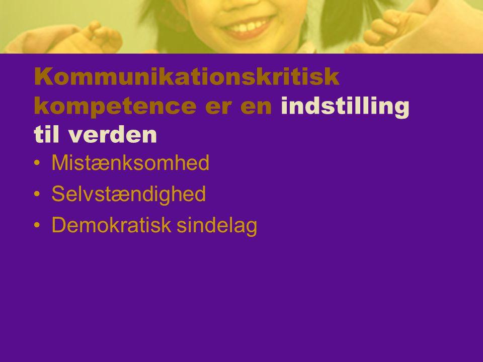 Kommunikationskritisk kompetence er en indstilling til verden Mistænksomhed Selvstændighed Demokratisk sindelag