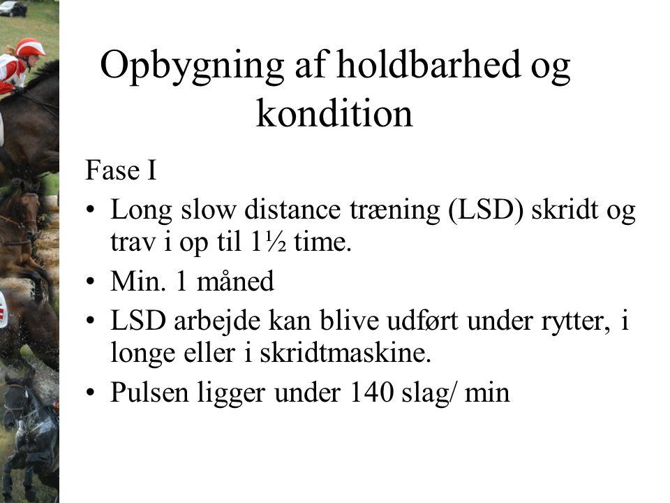 Opbygning af holdbarhed og kondition Fase I Long slow distance træning (LSD) skridt og trav i op til 1½ time. Min. 1 måned LSD arbejde kan blive udfør