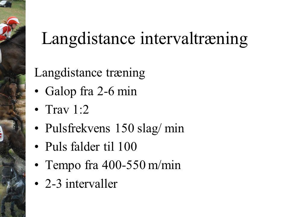 Langdistance intervaltræning Langdistance træning Galop fra 2-6 min Trav 1:2 Pulsfrekvens 150 slag/ min Puls falder til 100 Tempo fra 400-550 m/min 2-