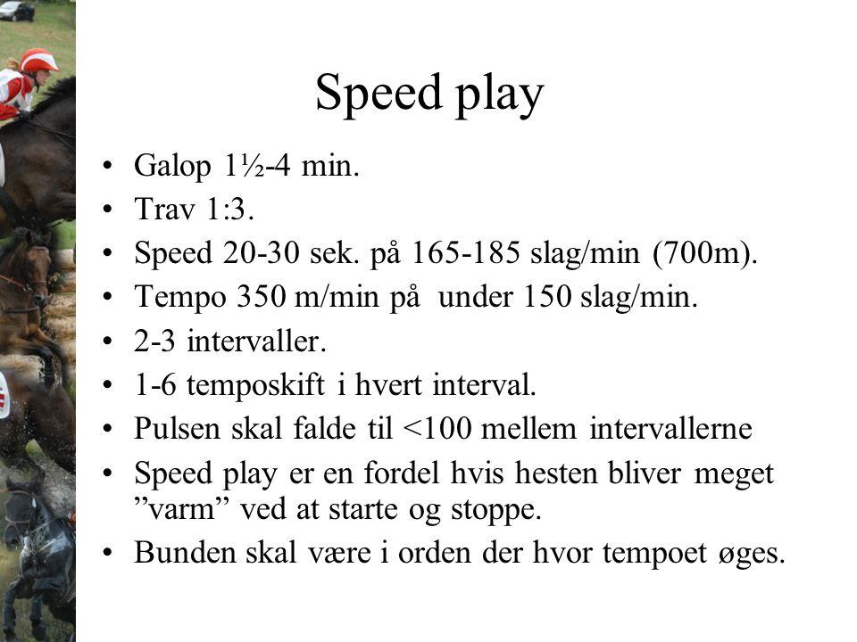 Speed play Galop 1½-4 min. Trav 1:3. Speed 20-30 sek. på 165-185 slag/min (700m). Tempo 350 m/min på under 150 slag/min. 2-3 intervaller. 1-6 temposki