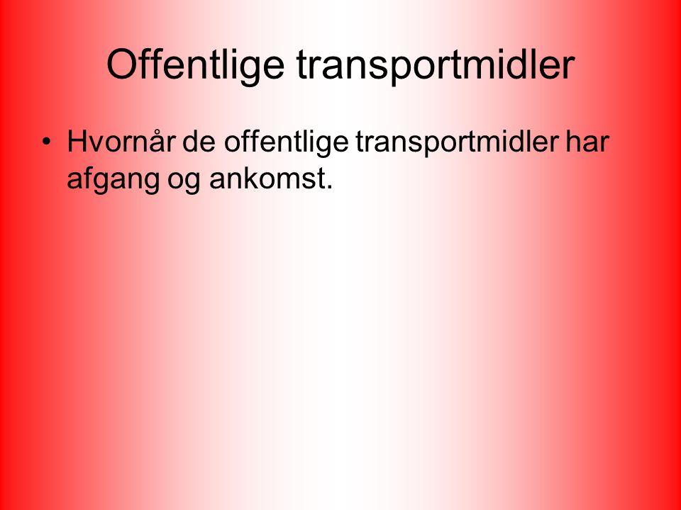 Offentlige transportmidler Hvornår de offentlige transportmidler har afgang og ankomst.