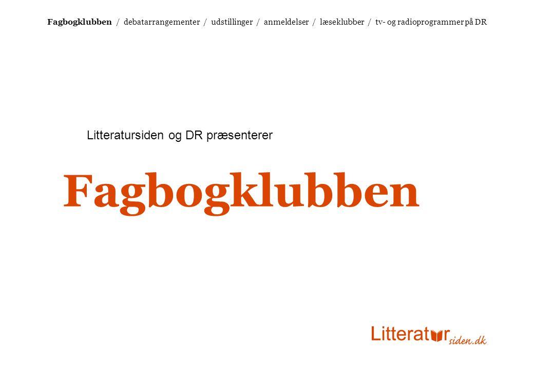 Fagbogklubben / debatarrangementer / udstillinger / anmeldelser / læseklubber / tv- og radioprogrammer på DR Litteratursiden og DR præsenterer Fagbogklubben