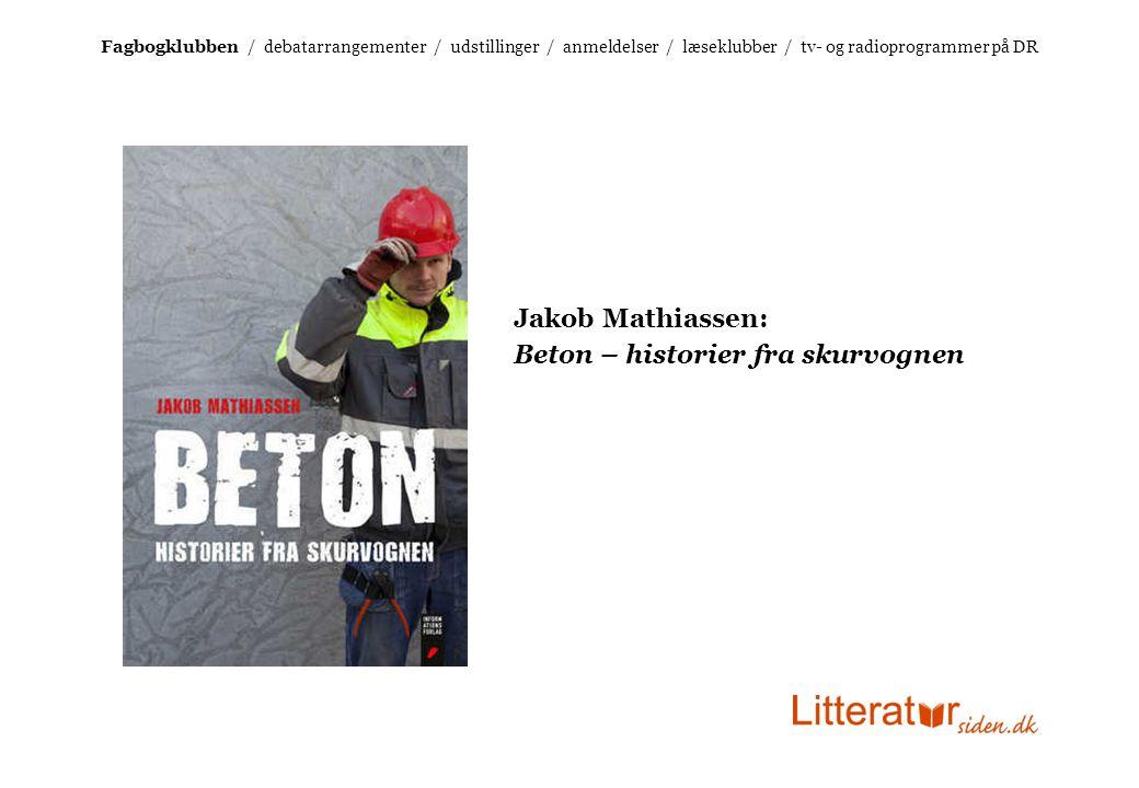 Jakob Mathiassen: Beton – historier fra skurvognen Fagbogklubben / debatarrangementer / udstillinger / anmeldelser / læseklubber / tv- og radioprogrammer på DR