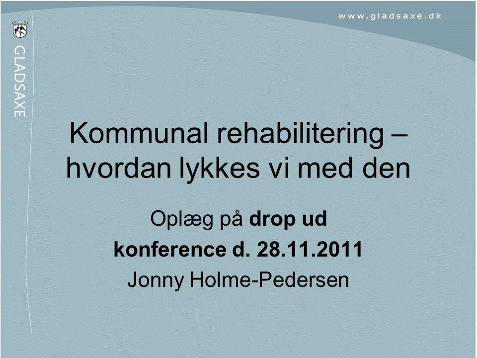 Kommunal rehabilitering – hvordan lykkes vi med den Oplæg på drop ud konference d. 28.11.2011 Jonny Holme-Pedersen