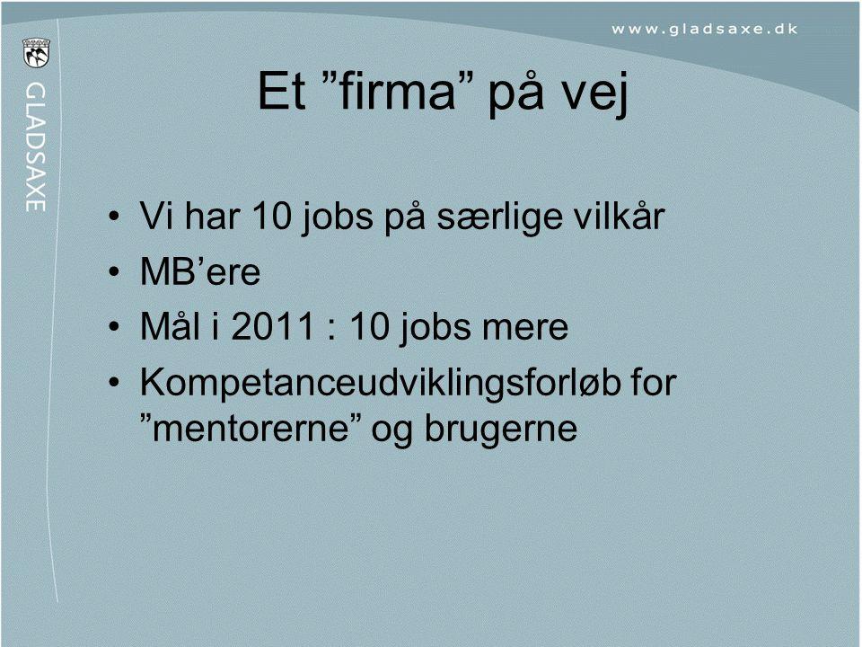 """Et """"firma"""" på vej •Vi har 10 jobs på særlige vilkår •MB'ere •Mål i 2011 : 10 jobs mere •Kompetanceudviklingsforløb for """"mentorerne"""" og brugerne"""