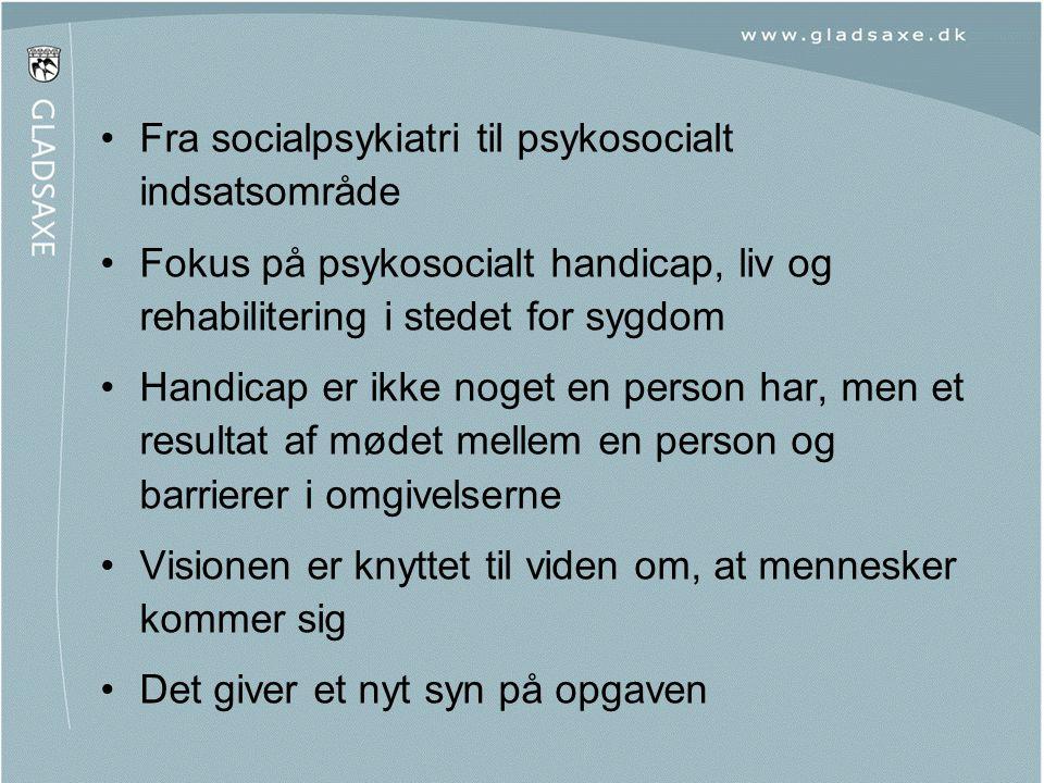 •Fra socialpsykiatri til psykosocialt indsatsområde •Fokus på psykosocialt handicap, liv og rehabilitering i stedet for sygdom •Handicap er ikke noget