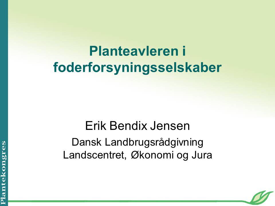 Planteavleren i foderforsyningsselskaber Erik Bendix Jensen Dansk Landbrugsrådgivning Landscentret, Økonomi og Jura