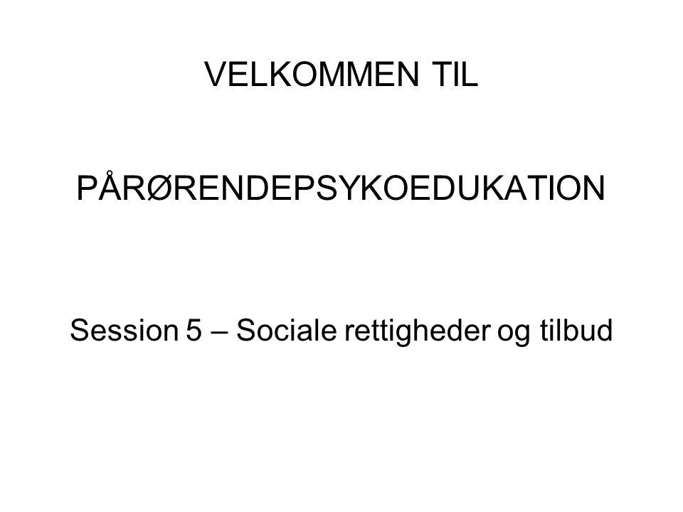 VELKOMMEN TIL PÅRØRENDEPSYKOEDUKATION Session 5 – Sociale rettigheder og tilbud