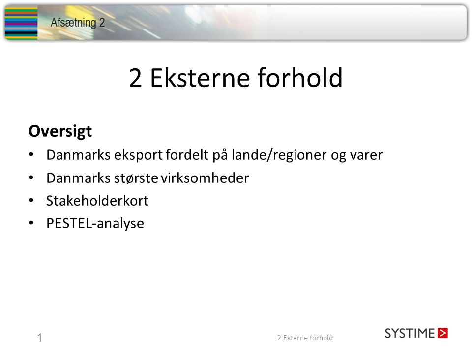 2 Eksterne forhold 1 Oversigt • Danmarks eksport fordelt på lande/regioner og varer • Danmarks største virksomheder • Stakeholderkort • PESTEL-analyse 2 Ekterne forhold