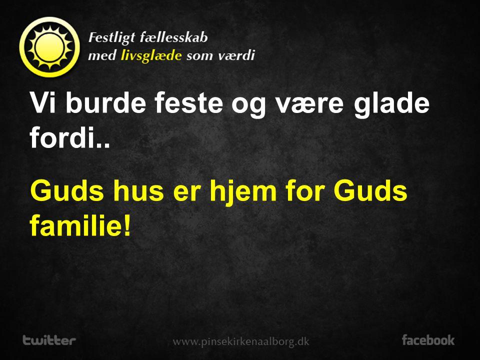 Vi burde feste og være glade fordi.. Guds hus er hjem for syndere og søgere!