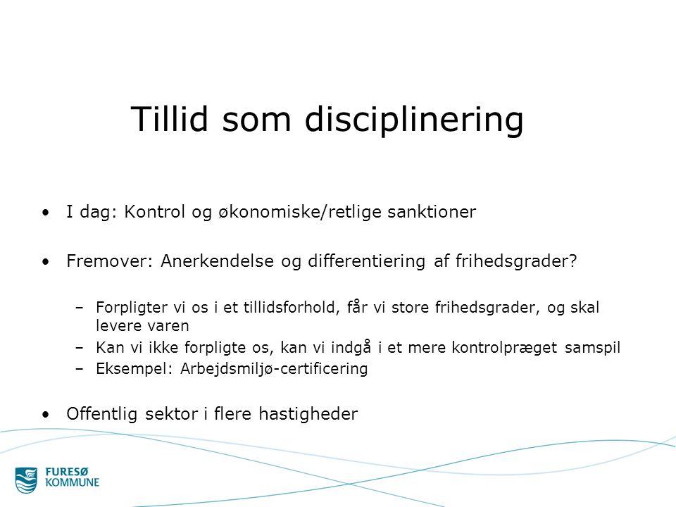 Tillid som disciplinering •I dag: Kontrol og økonomiske/retlige sanktioner •Fremover: Anerkendelse og differentiering af frihedsgrader.