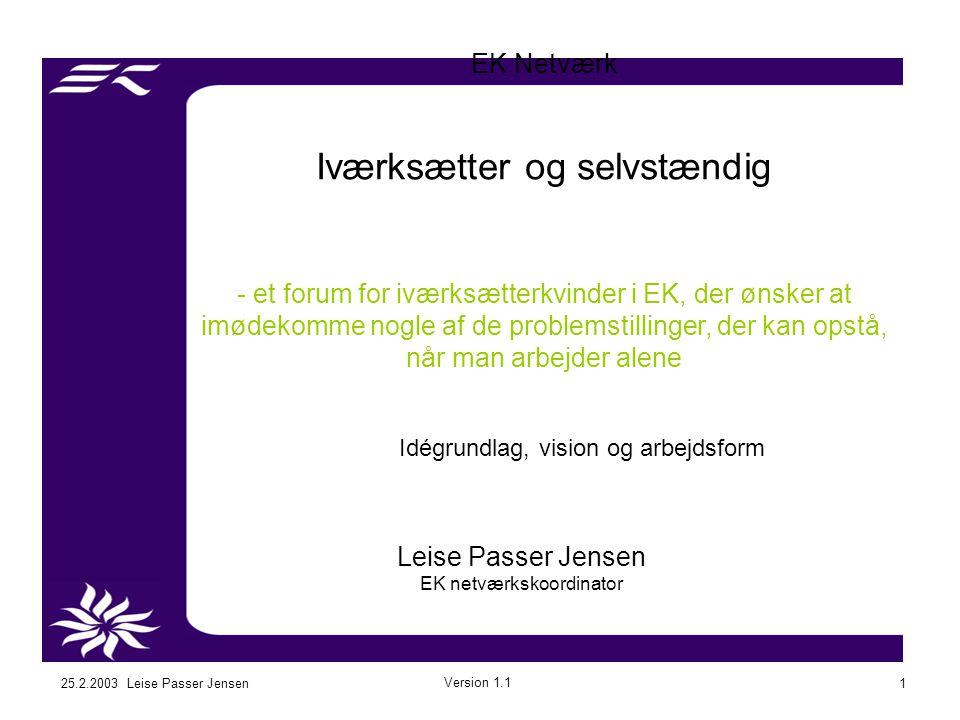 25.2.2003 Leise Passer Jensen Version 1.1 1 EK Netværk Iværksætter og selvstændig - et forum for iværksætterkvinder i EK, der ønsker at imødekomme nogle af de problemstillinger, der kan opstå, når man arbejder alene Leise Passer Jensen EK netværkskoordinator Idégrundlag, vision og arbejdsform