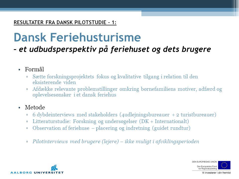 RESULTATER FRA DANSK PILOTSTUDIE - 1: Dansk Feriehusturisme – et udbudsperspektiv på feriehuset og dets brugere •Formål ▫Sætte forskningsprojektets fokus og kvalitative tilgang i relation til den eksisterende viden ▫Afdække relevante problemstillinger omkring børnefamiliens motiver, adfærd og oplevelsesønsker i et dansk feriehus •Metode ▫6 dybdeinterviews med stakeholders (4udlejningsbureauer + 2 turistbureauer) ▫Litteraturstudie: Forskning og undersøgelser (DK + Internationalt) ▫Observation af feriehuse – placering og indretning (guidet rundtur) ▫Pilotinterviews med brugere (lejere) – ikke muligt i afviklingsperioden
