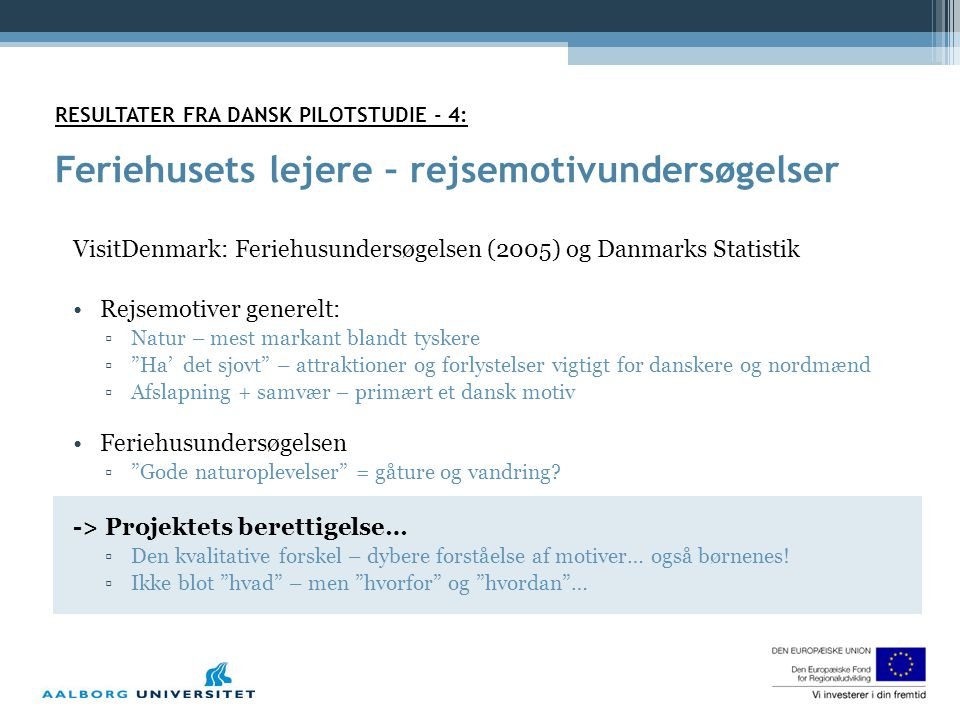 RESULTATER FRA DANSK PILOTSTUDIE - 4: Feriehusets lejere – rejsemotivundersøgelser VisitDenmark: Feriehusundersøgelsen (2005) og Danmarks Statistik •Rejsemotiver generelt: ▫Natur – mest markant blandt tyskere ▫ Ha' det sjovt – attraktioner og forlystelser vigtigt for danskere og nordmænd ▫Afslapning + samvær – primært et dansk motiv •Feriehusundersøgelsen ▫ Gode naturoplevelser = gåture og vandring.