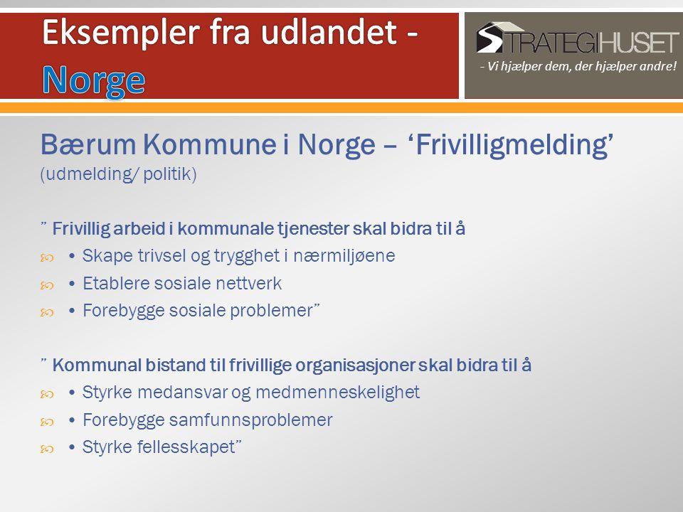 Bærum Kommune i Norge – 'Frivilligmelding' (udmelding/ politik) Frivillig arbeid i kommunale tjenester skal bidra til å  • Skape trivsel og trygghet i nærmiljøene  • Etablere sosiale nettverk  • Forebygge sosiale problemer Kommunal bistand til frivillige organisasjoner skal bidra til å  • Styrke medansvar og medmenneskelighet  • Forebygge samfunnsproblemer  • Styrke fellesskapet - Vi hjælper dem, der hjælper andre!