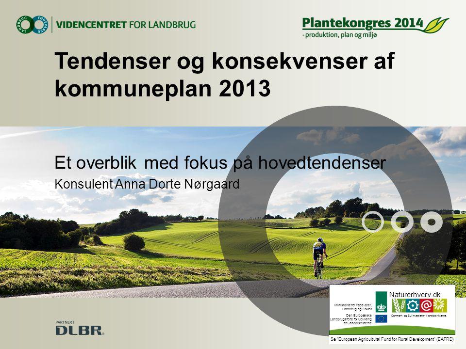 Tendenser og konsekvenser af kommuneplan 2013 Et overblik med fokus på hovedtendenser Konsulent Anna Dorte Nørgaard Naturerhverv.dk Ministeriet for Fødevarer, Landbrug og Fiskeri Den Europæiske Landbrugsfond for Udvikling af Landdistrikterne Danmark og EU investerer i landdistrikterne.
