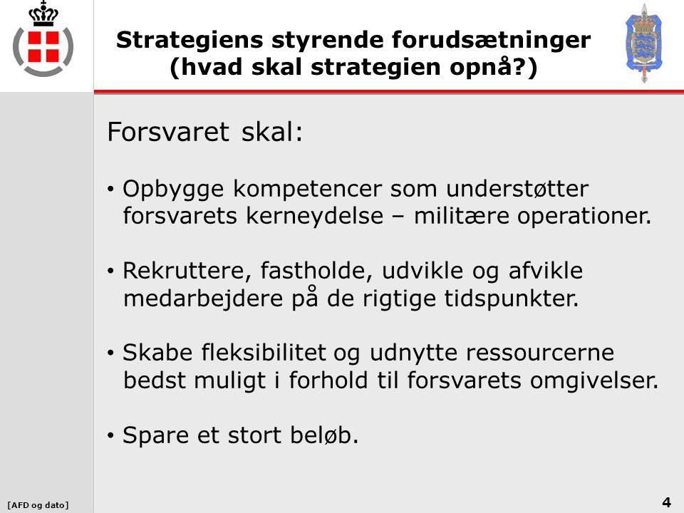 [AFD og dato] Strategiens styrende forudsætninger (hvad skal strategien opnå ) 4 Forsvaret skal: • Opbygge kompetencer som understøtter forsvarets kerneydelse – militære operationer.