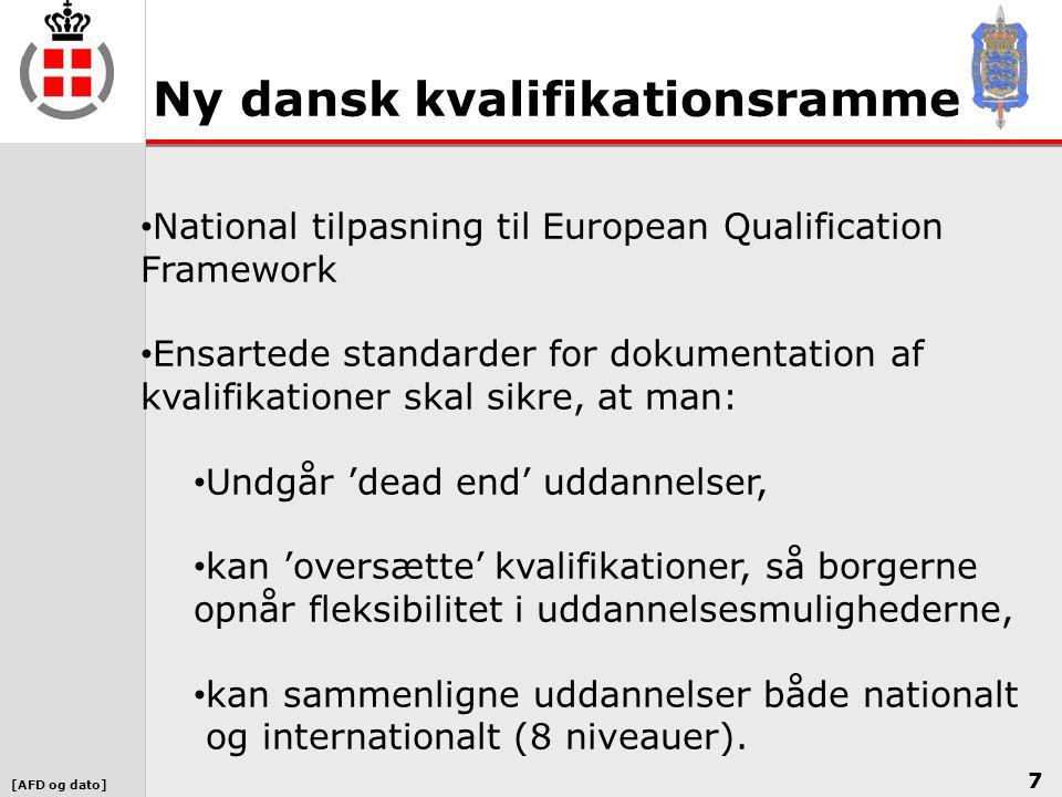 [AFD og dato] Ny dansk kvalifikationsramme 7 • National tilpasning til European Qualification Framework • Ensartede standarder for dokumentation af kvalifikationer skal sikre, at man: • Undgår 'dead end' uddannelser, • kan 'oversætte' kvalifikationer, så borgerne opnår fleksibilitet i uddannelsesmulighederne, • kan sammenligne uddannelser både nationalt og internationalt (8 niveauer).