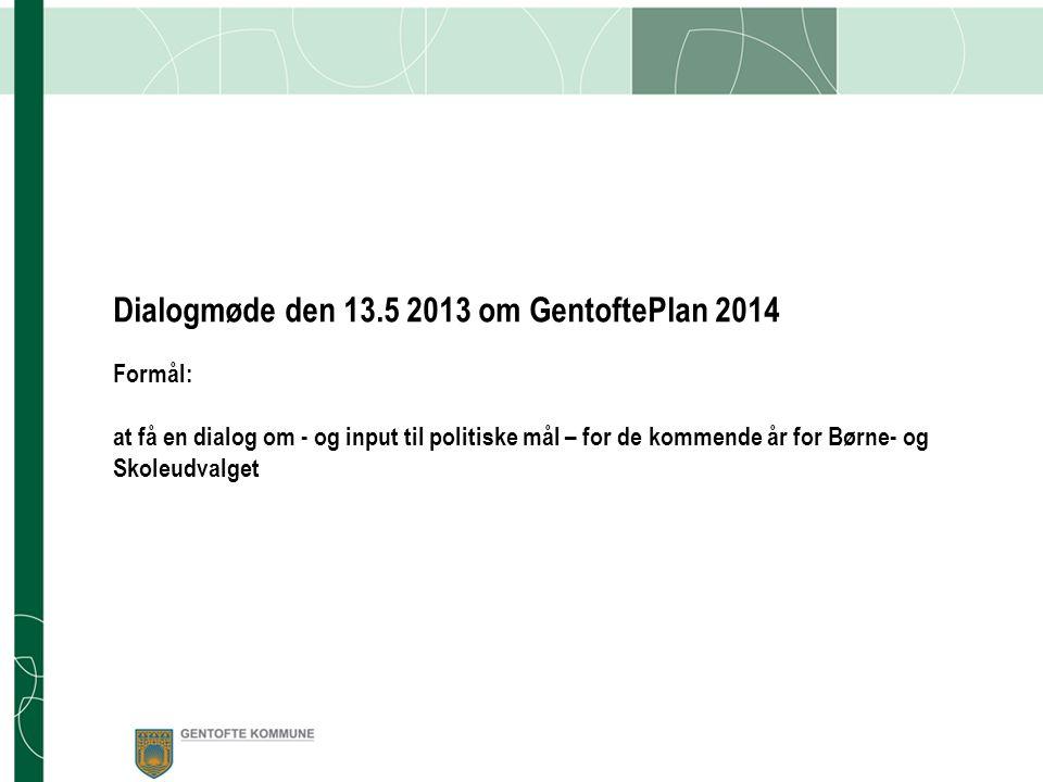 Dialogmøde den 13.5 2013 om GentoftePlan 2014 Formål: at få en dialog om - og input til politiske mål – for de kommende år for Børne- og Skoleudvalget