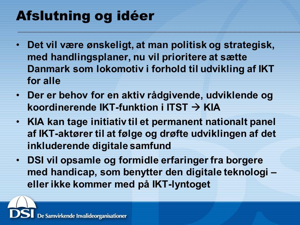 Afslutning og idéer •Det vil være ønskeligt, at man politisk og strategisk, med handlingsplaner, nu vil prioritere at sætte Danmark som lokomotiv i forhold til udvikling af IKT for alle •Der er behov for en aktiv rådgivende, udviklende og koordinerende IKT-funktion i ITST  KIA •KIA kan tage initiativ til et permanent nationalt panel af IKT-aktører til at følge og drøfte udviklingen af det inkluderende digitale samfund •DSI vil opsamle og formidle erfaringer fra borgere med handicap, som benytter den digitale teknologi – eller ikke kommer med på IKT-lyntoget