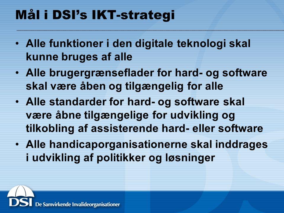 Mål i DSI's IKT-strategi •Alle funktioner i den digitale teknologi skal kunne bruges af alle •Alle brugergrænseflader for hard- og software skal være åben og tilgængelig for alle •Alle standarder for hard- og software skal være åbne tilgængelige for udvikling og tilkobling af assisterende hard- eller software •Alle handicaporganisationerne skal inddrages i udvikling af politikker og løsninger