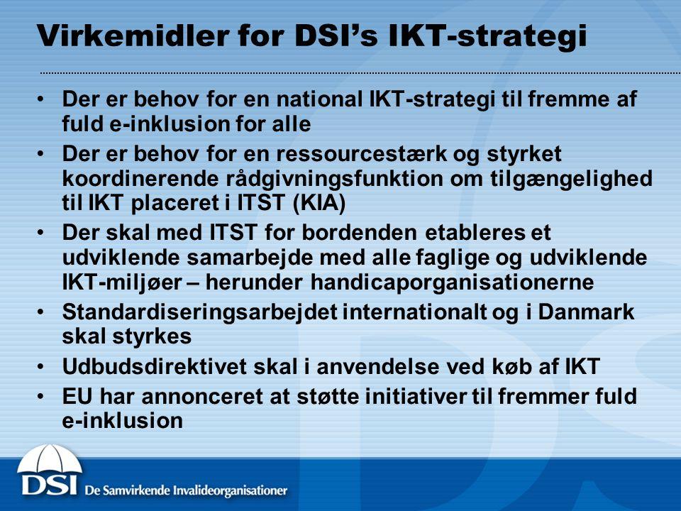 Virkemidler for DSI's IKT-strategi •Der er behov for en national IKT-strategi til fremme af fuld e-inklusion for alle •Der er behov for en ressourcestærk og styrket koordinerende rådgivningsfunktion om tilgængelighed til IKT placeret i ITST (KIA) •Der skal med ITST for bordenden etableres et udviklende samarbejde med alle faglige og udviklende IKT-miljøer – herunder handicaporganisationerne •Standardiseringsarbejdet internationalt og i Danmark skal styrkes •Udbudsdirektivet skal i anvendelse ved køb af IKT •EU har annonceret at støtte initiativer til fremmer fuld e-inklusion