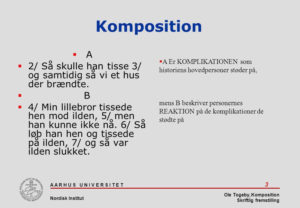 A A R H U S U N I V E R S I T E T 3 Nordisk Institut Ole Togeby, Komposition Skriftlig fremstilling Komposition  A  2/ Så skulle han tisse 3/ og samtidig så vi et hus der brændte.